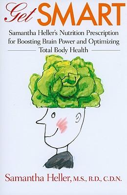 Get Smart : Samantha Heller's Nutrition Prescription for Boosting Brain Power and Optimizing Total Body Health