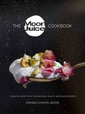 Moon Juice Cookbook : Deliciously Potent Provisions to Feel Better, Look Better, Live Longer