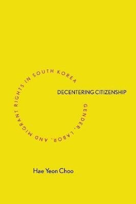 Decentering Citizenship : Gender, Labor, and Migrant Rights in South Korea