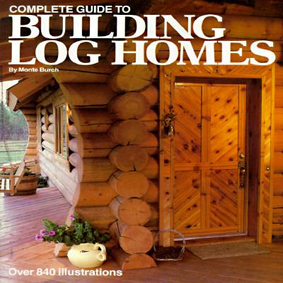 The complete guide to building log homes monte burch for Log home books