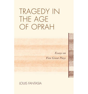 Tragedy in the Age of Oprah : Essays on Five Great Plays