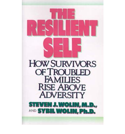 The Resilient Self : How Survivors of Troubled Families Rise Above Adversity