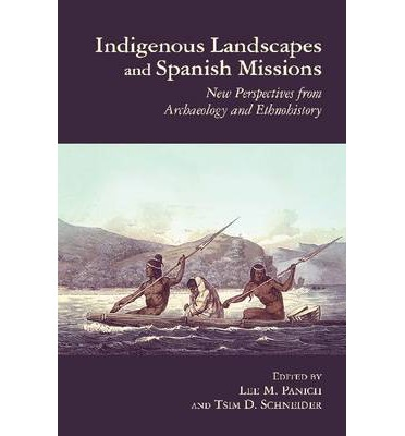 Indigenous Landscapes and Spanish Missions : New Perspectives from Archaeology and Ethnohistory