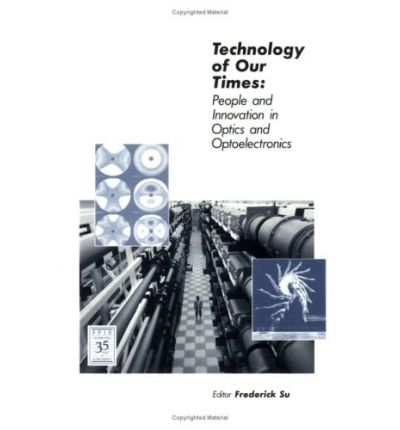 Technology of Our Times : People and Innovation in Optics and Optoelectronics