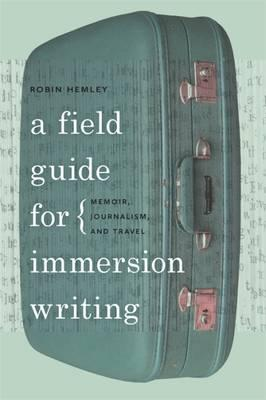A Field Guide for Immersion Writing: Memoir, Journalism and Travel