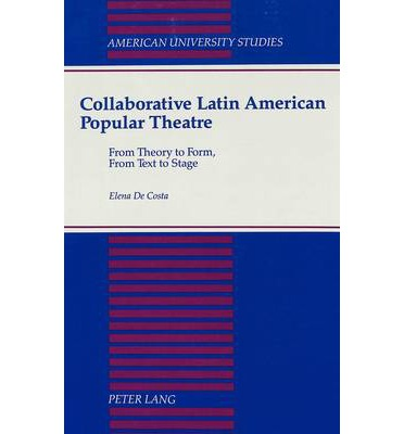 Collaborative Latin American Popular Theatre : From Theory to Form, from Text to Stage