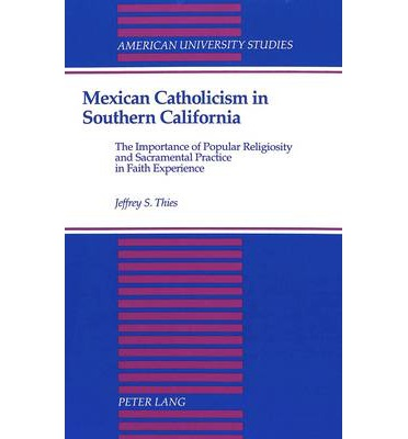 Gute Bücher kostenlos herunterladen Mexican Catholicism in Southern California : The Importance of Popular Religiosity and Sacramental Practice in Faith Experience by Jeffrey S Thies in German PDF