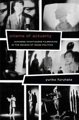 Cinema of Actuality : Japanese Avant-Garde Filmmaking in the Season of Image Politics