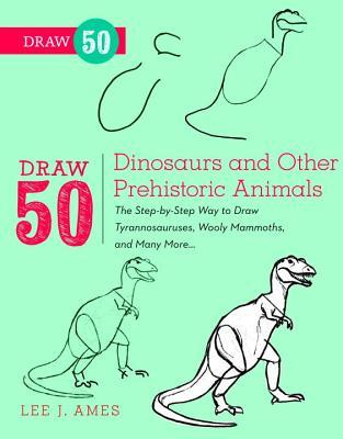 Draw 50 Dinosaurs and Other Prehistoric Animals : The Step-by-step Way to Draw Tyronnasauruses, Wooly Mammoths and Many More