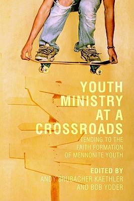 Youth Ministry at a Crossroads : Tending to the Faith Formation of Mennonite Youth