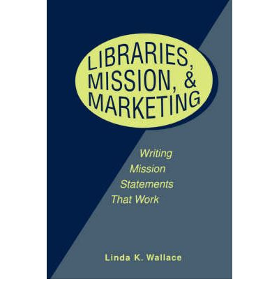 Libraries, Mission and Marketing : Writing Mission Statements That Work