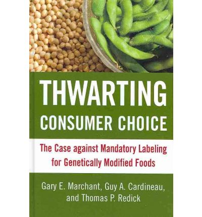 Thwarting Consumer Choice : The Case Against Mandatory Labeling for Genetically Modified Foods