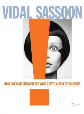 Vidal Sassoon : How One Man Changed the World with a Pair of Scissors