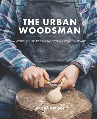 The Urban Woodsman : A Modern Guide to Carving Spoons, Bowls and Boards