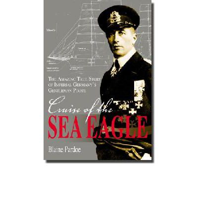 The Cruise of the Sea Eagle : The Story of Imperial Germany's Gentleman Pirate