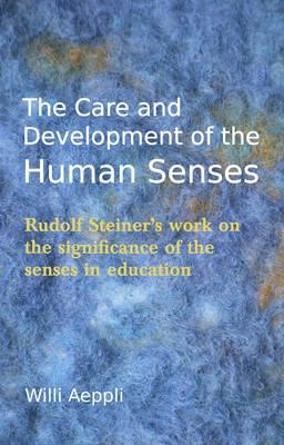 The Care and Development of the Human Senses : Rudolf Steiner's Work on the Significance of the Senses in Education