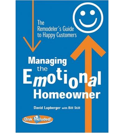 Managing the Emotional Homeowner : The Remodeler's Guide to Happy Customers