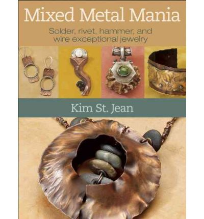 Mixed Metal Mania : Solder, Rivet, Hammer, and Wire Exceptional Jewelry