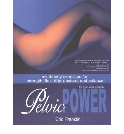 Pelvic Power for Men and Women : Mind/Body Exercises for Strength, Flexibility, Posture and Balance