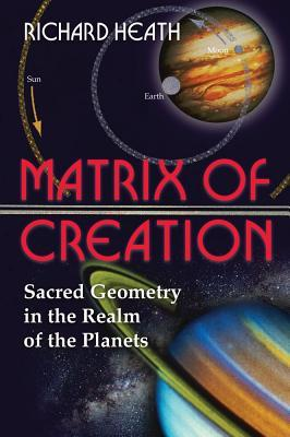 The Matrix of Creation : Sacred Geometry in the Realm of the Planets