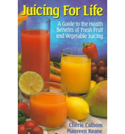 Juicing for Life : Guide to the Health Benefits of Fresh Fruit and Vegetable Juicing