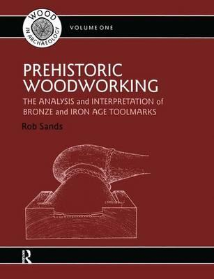 Prehistoric Woodworking : Analysis and Interpretation of Bronze and Iron Age Toolmakers