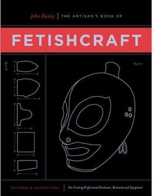 The Artisan's Book of Fetishcraft: Patterns and Instructions for Creating Professional Fetishwear, Restraints and Sensory Equipment