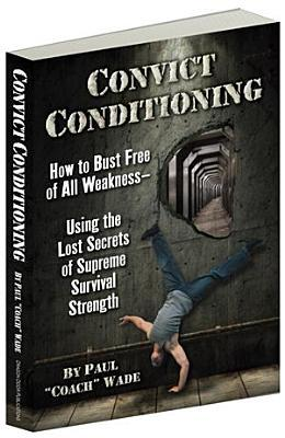 Convict Conditioning : How to Bust Free of All Weakness Using the Lost Secrets of Supreme Survival Strength