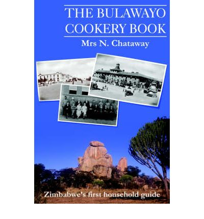 The Bulawayo Cookery Book : Zimbabwe's Original 1909 Cookery Book