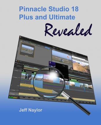 Pinnacle Studio 18 Plus and Ultimate Revealed : Jeff Naylor : 9780956486677