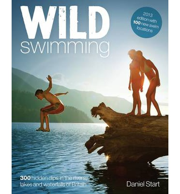 Wild Swimming : 300 Hidden Dips in the Rivers, Lakes and Waterfalls of Britain