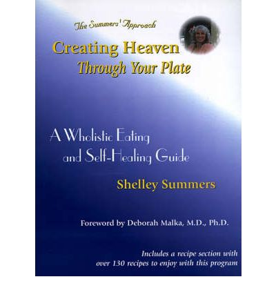 Creating Heaven Through Your Plate : A Holistic Eating & Self-Healing Guide