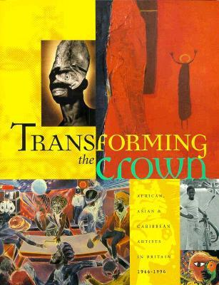 Transforming the Crown : African, Asian and Caribbean Artists in Britain, 1966-96