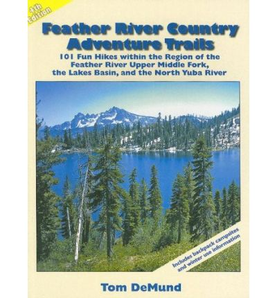 Feather River Country Adventure Trails : 101 Fun Hikes Within the Region of the Feather River Upper Middle Fork, the Lakes Basin, and the North Yuba River