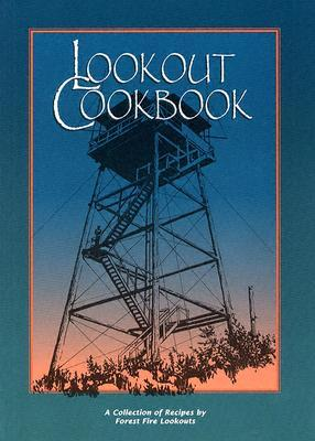 Lookout Cookbook : A Collection of Recipes by Forest Fire Lookouts Throughout the United States