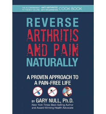 Reverse Arthritis & Pain Naturally : A Proven Approach to a Pain-Free Life