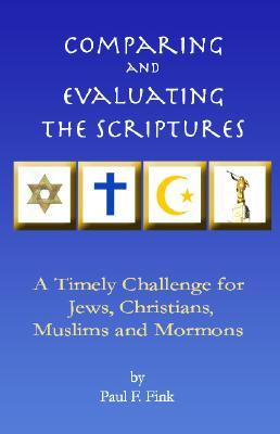 Comparing and Evaluating the Scriptures : A Timely Challenge for Jews, Christians, Muslims & Mormons