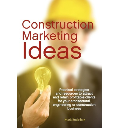 Construction Marketing Ideas : Practical Strategies and Resources to Attract and Retain Clients for Your Architectural, Engineering or Construction Business