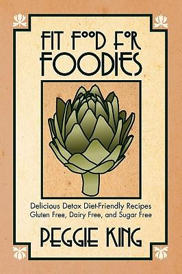 Fit Food for Foodies : Delicious Detox Diet-Friendly Recipes--Gluten Free, Dairy Free, and Sugar Free
