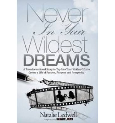 Never in Your Wildest Dreams : A Transformational Story to Tap into Your Hidden Gifts to Create a Life of Passion, Purpose, and Prosperity
