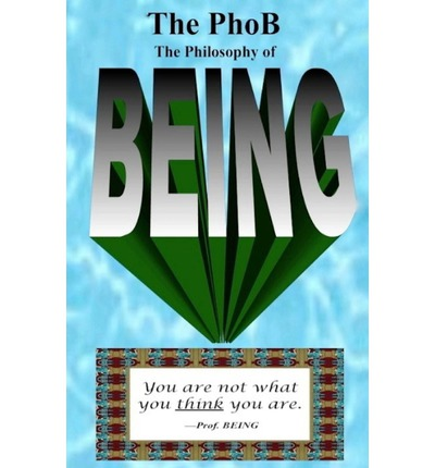 The Phob : The Philosophy of Being: How to Be Your Authentic Being