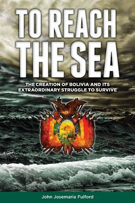 To Reach the Sea : The Creation of Bolivia and Its Extraordinary Struggle to Survive.