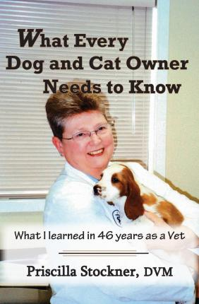 What Every Dog and Cat Owner Needs to Know : What I Learned in 46 Years as a Vet