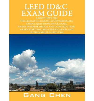 Leed Id&c Exam Guide : A Must-Have for the Leed AP Id+c Exam: Study Materials, Sample Questions, Mock Exam, Green Interior Design and Constru