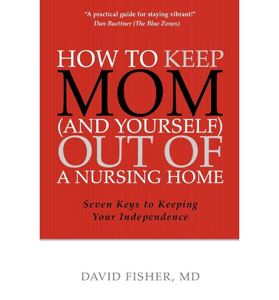 Download ebooks from ebscohost How to Keep Mom and Yourself Out of a Nursing Home : Seven Keys to Keeping Your Independence PDF RTF 0984420207 by David Fisher MD