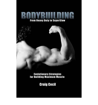 Bodybuilding : From Heavy Duty to Superslow: Evolutionary Strategies for Building Maximum Muscle