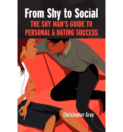 From Shy to Social : The Shy Man's Guide to Personal & Dating Success