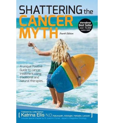 Shattering the Cancer Myth - A Positive Guide to Beating Cancer - 4th Edition
