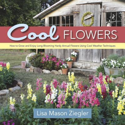 Cool Flowers : How to Grow and Enjoy Long-Blooming Hardy Annual Flowers Using Cool Weather Techniques