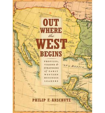 Out Where the West Begins : Profiles, Visions, and Strategies of Early Western Business Leaders
